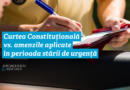 Iordăchescu&asociații: Curtea Constituțională vs. amenzile aplicate în perioada stării de urgență
